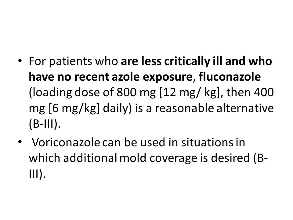 For patients who are less critically ill and who have no recent azole exposure, fluconazole (loading dose of 800 mg [12 mg/ kg], then 400 mg [6 mg/kg] daily) is a reasonable alternative (B-III).